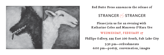 Red Butte Press Stranger & Stranger. Evening with the authors Wednesday Feb 27. Phillips Gallery. 5:30 pm refreshments. 6pm Poetry, conversations, images.