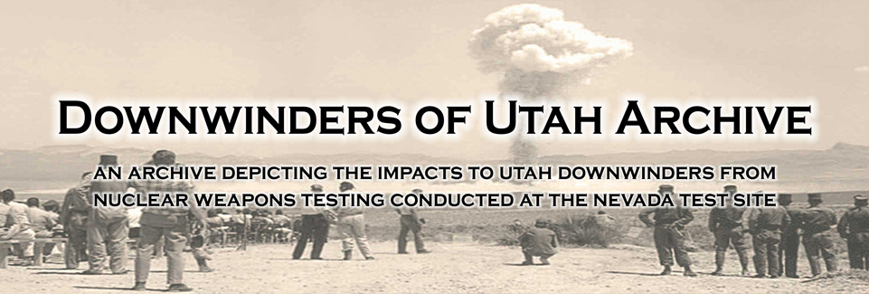Downwinders of Utah Archive: An archive depicting the impacts to Utah downwinders from nuclear weapons testing conducted at the Nevada Test Site.