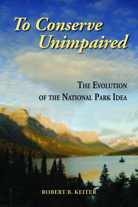 Book cover of To Conserve Unimpaired: The Evolution of the National Park Idea by Robert Keiter