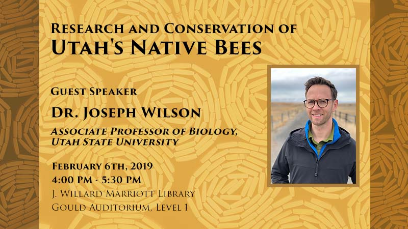 Research and conservation of utah's native bees guest speaker dr. joseph wilson associate professor of biology, utah state university february 6th 2019 4 pm to 5 30 pm gould auditorium level 1