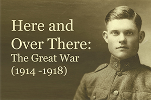 Here and Over There, The Great War: 1914 - 1918; an exhibition, 2014