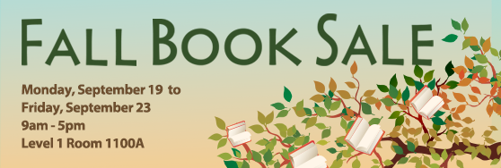Fall Book Sale Monday Fall Book Sale. September 19 - 23. 9 am - 5 pm. Level 1 Room 1100A