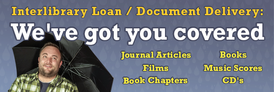 Interlibrary Loan : We've got you covered. Journals, Films, Books, Book Chapters, Music Scores, CD's.