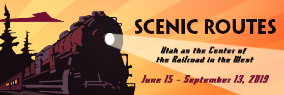 Scenic Routes: Utah as the Center of the Railroad in the West. June 15 - September 13, 2019